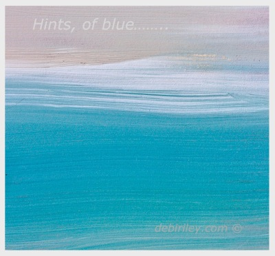 hints of blue, high key painting, bleu ocean beach abstract acrylics, debiriley.com
